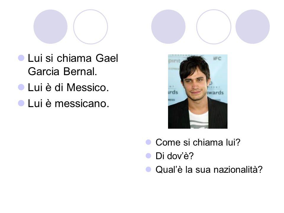 Lui si chiama Gael Garcia Bernal. Lui è di Messico. Lui è messicano. Come si chiama lui? Di dovè? Qualè la sua nazionalità?
