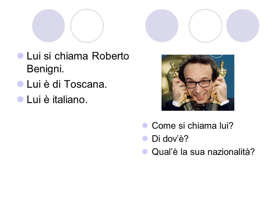 Lui si chiama Roberto Benigni. Lui è di Toscana. Lui è italiano. Come si chiama lui? Di dovè? Qualè la sua nazionalità?