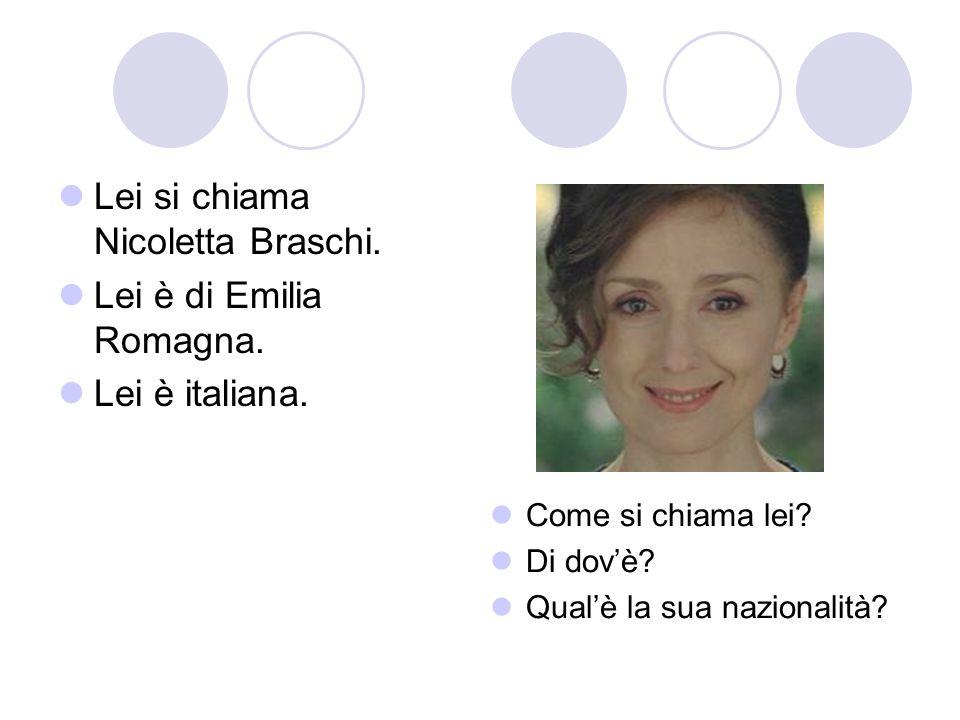 Lei si chiama Nicoletta Braschi. Lei è di Emilia Romagna. Lei è italiana. Come si chiama lei? Di dovè? Qualè la sua nazionalità?