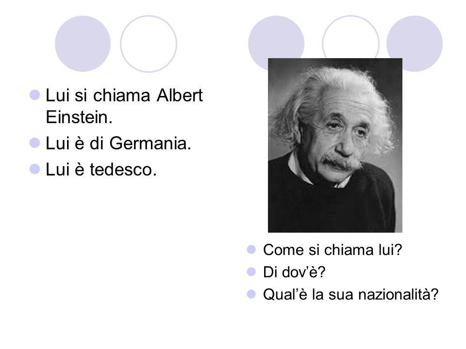 Lui si chiama Albert Einstein. Lui è di Germania. Lui è tedesco. Come si chiama lui? Di dovè? Qualè la sua nazionalità?