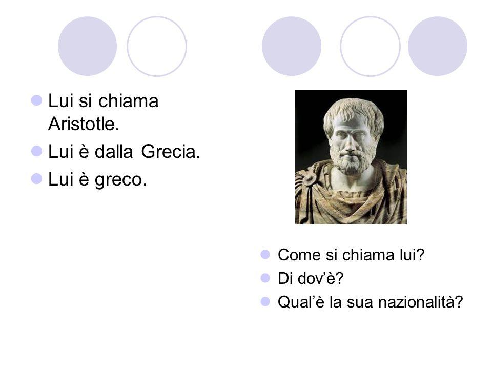 Lui si chiama Aristotle. Lui è dalla Grecia. Lui è greco. Come si chiama lui? Di dovè? Qualè la sua nazionalità?