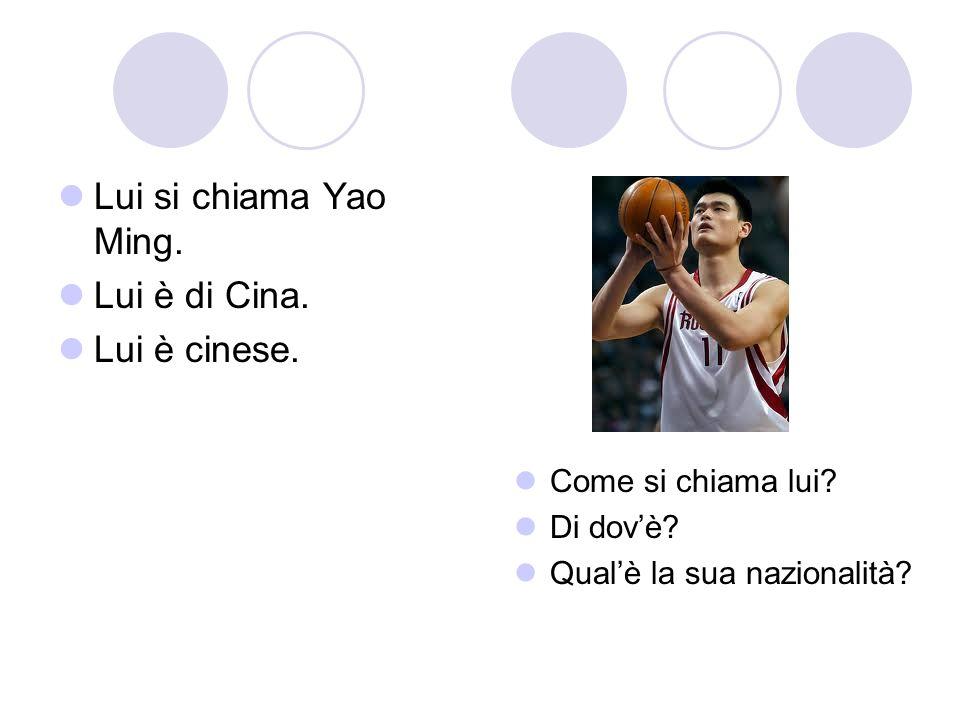 Lui si chiama Yao Ming. Lui è di Cina. Lui è cinese. Come si chiama lui? Di dovè? Qualè la sua nazionalità?