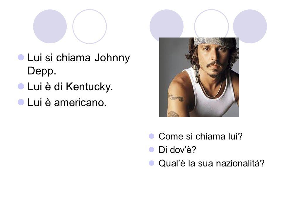 Lui si chiama Johnny Depp. Lui è di Kentucky. Lui è americano. Come si chiama lui? Di dovè? Qualè la sua nazionalità?