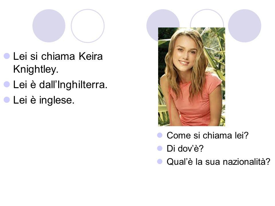 Lei si chiama Keira Knightley. Lei è dallInghilterra. Lei è inglese. Come si chiama lei? Di dovè? Qualè la sua nazionalità?
