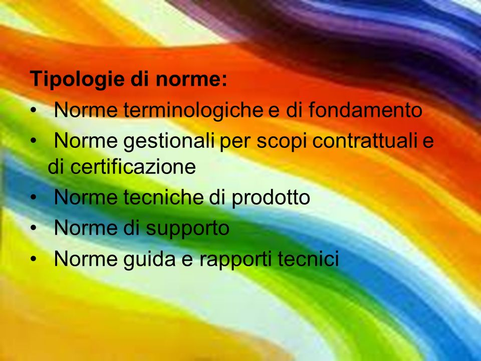 Tipologie di norme: Norme terminologiche e di fondamento Norme gestionali per scopi contrattuali e di certificazione Norme tecniche di prodotto Norme