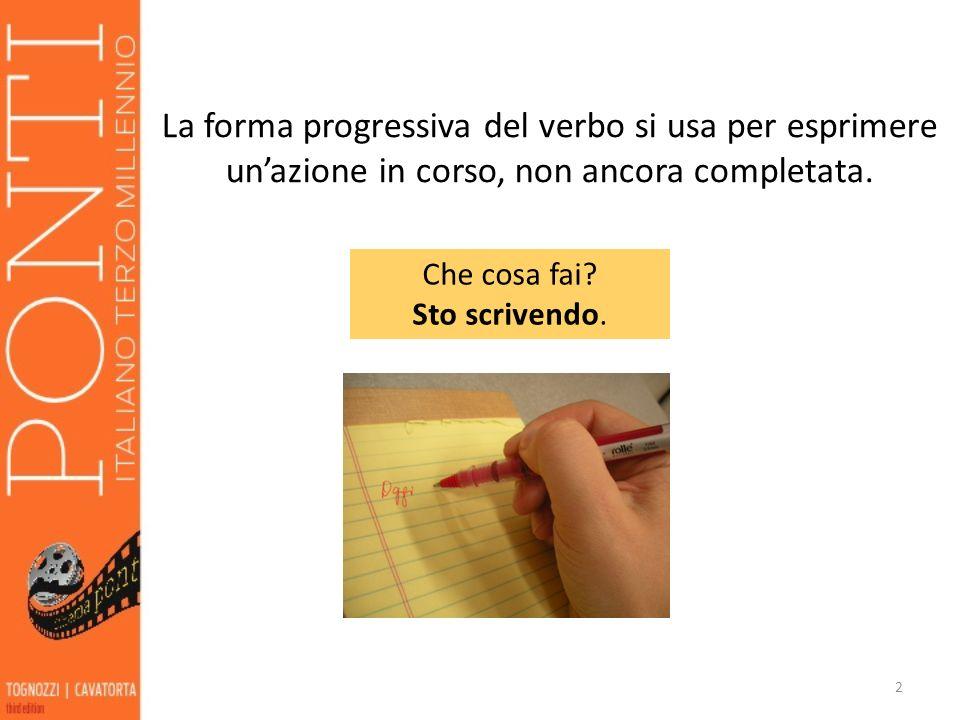 La forma progressiva del verbo si usa per esprimere unazione in corso, non ancora completata. 2 Che cosa fai? Sto scrivendo.