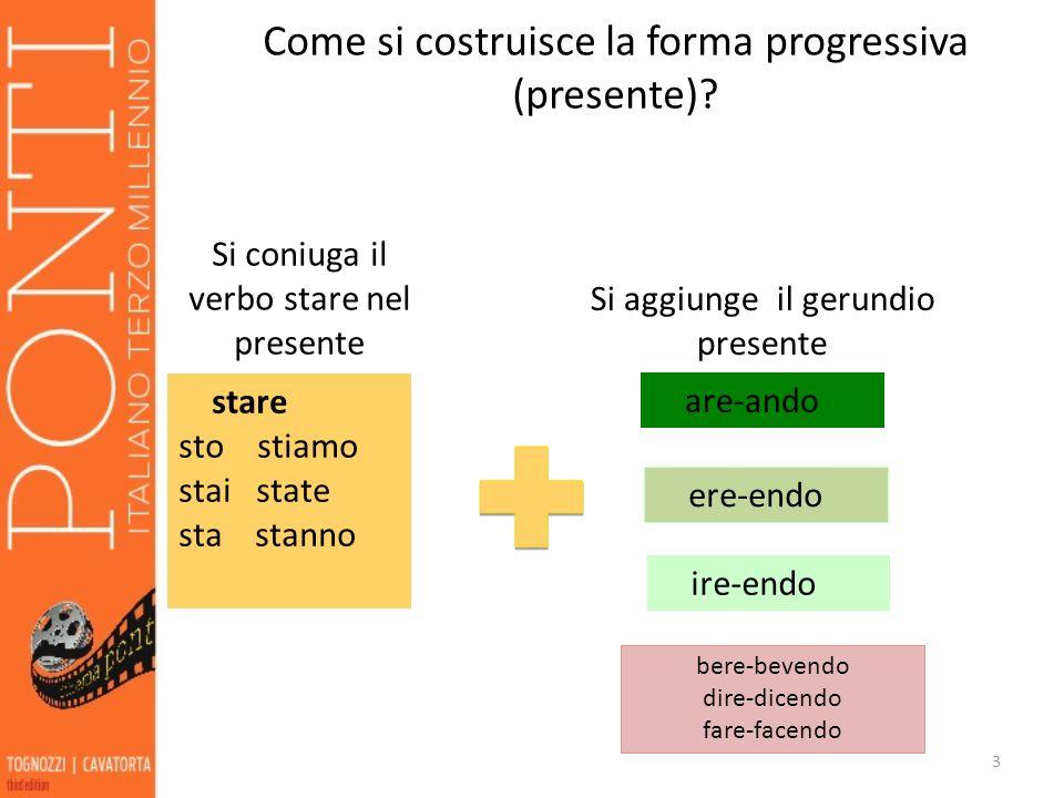Come si costruisce la forma progressiva (presente)? 3 stare sto stiamo stai state sta stanno Si coniuga il verbo stare nel presente are-ando ere-endo