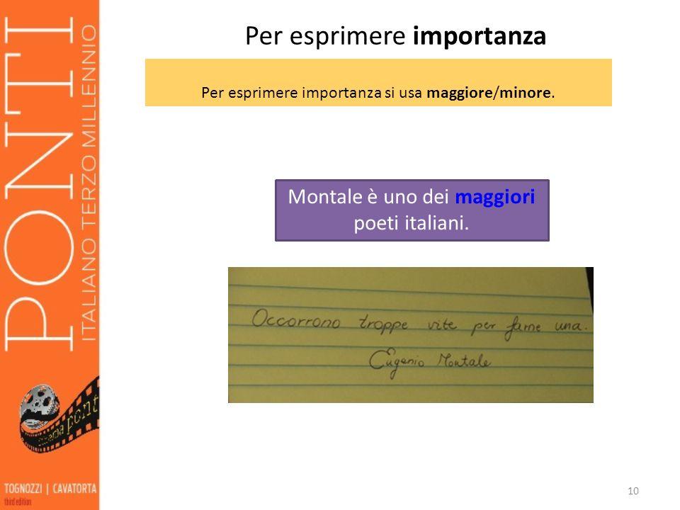 10 Per esprimere importanza si usa maggiore/minore. Montale è uno dei maggiori poeti italiani. Per esprimere importanza