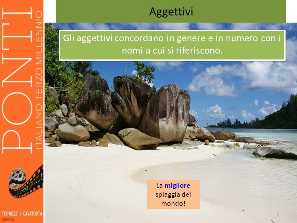 2 Aggettivi 2 Gli aggettivi concordano in genere e in numero con i nomi a cui si riferiscono. La migliore spiaggia del mondo!