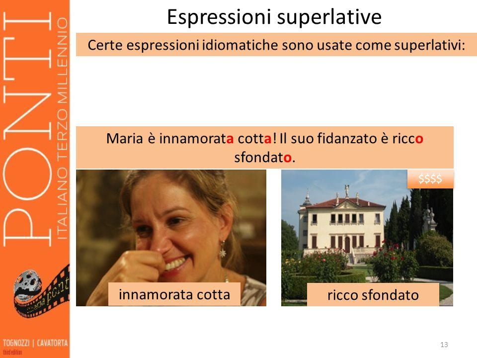 13 Espressioni superlative Certe espressioni idiomatiche sono usate come superlativi: innamorata cotta ricco sfondato Maria è innamorata cotta! Il suo