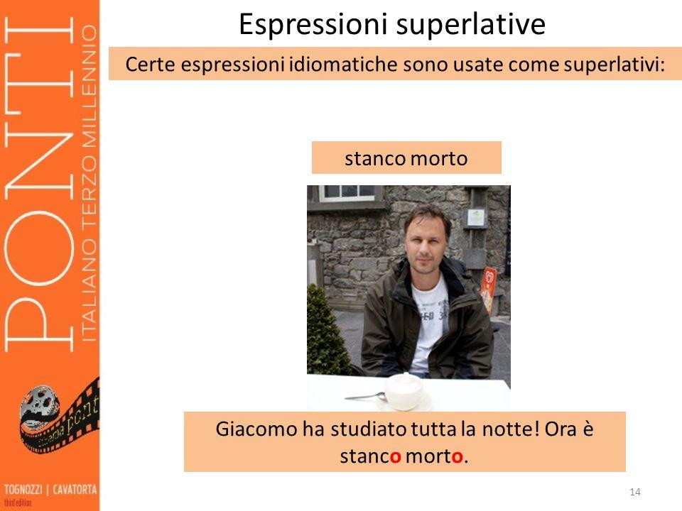 14 Espressioni superlative Certe espressioni idiomatiche sono usate come superlativi: stanco morto Giacomo ha studiato tutta la notte! Ora è stanco mo