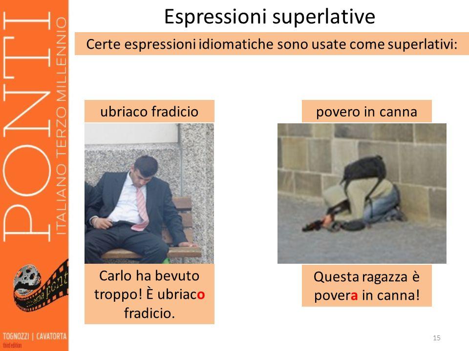 15 Espressioni superlative Certe espressioni idiomatiche sono usate come superlativi: povero in canna Questa ragazza è povera in canna! ubriaco fradic