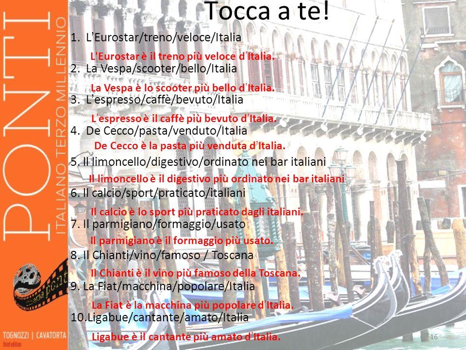 16 Tocca a te! 16 1.LEurostar/treno/veloce/Italia 2.La Vespa/scooter/bello/Italia 3.Lespresso/caffè/bevuto/Italia 4. De Cecco/pasta/venduto/Italia 5.