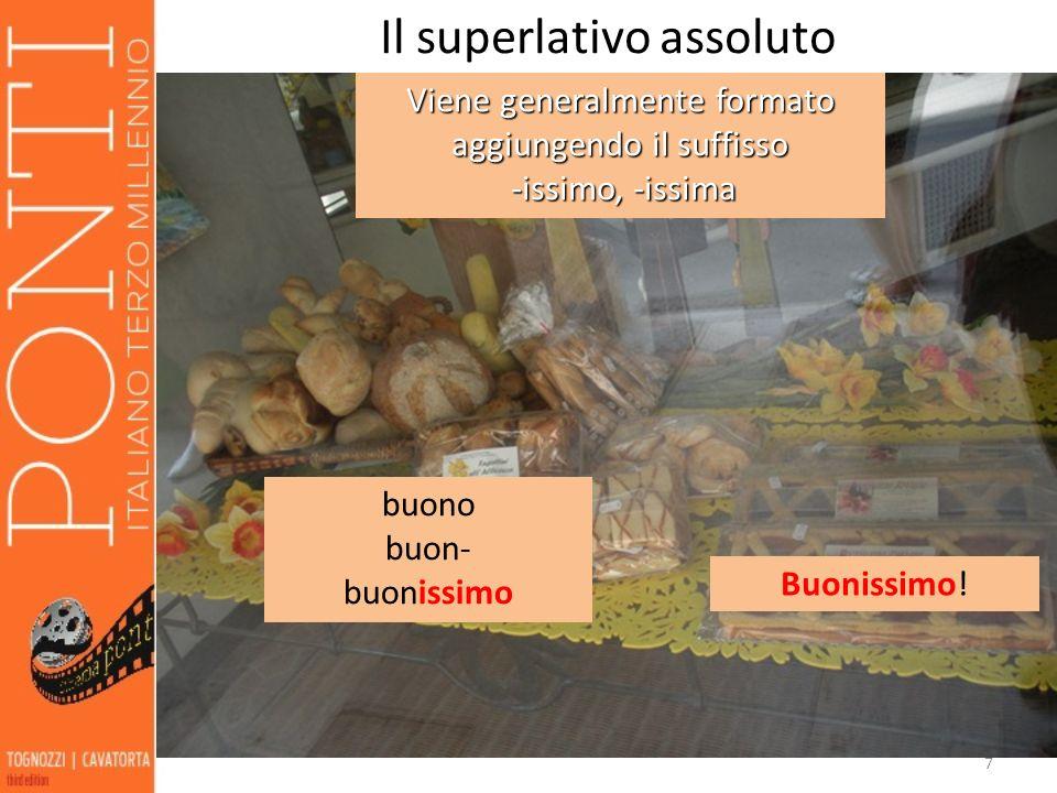 7 Il superlativo assoluto Viene generalmente formato aggiungendo il suffisso -issimo, -issima -issimo, -issima Buonissimo! buono buon- buonissimo