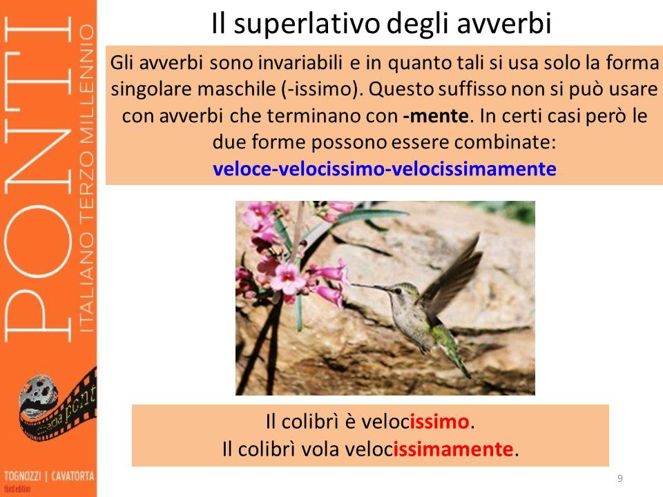 9 Il superlativo degli avverbi Gli avverbi sono invariabili e in quanto tali si usa solo la forma singolare maschile (-issimo). Questo suffisso non si