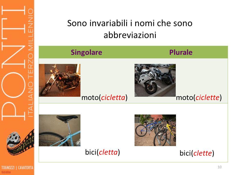 Sono invariabili i nomi che sono abbreviazioni SingolarePlurale moto(cicletta) moto(ciclette) bici(cletta) bici(clette) 10