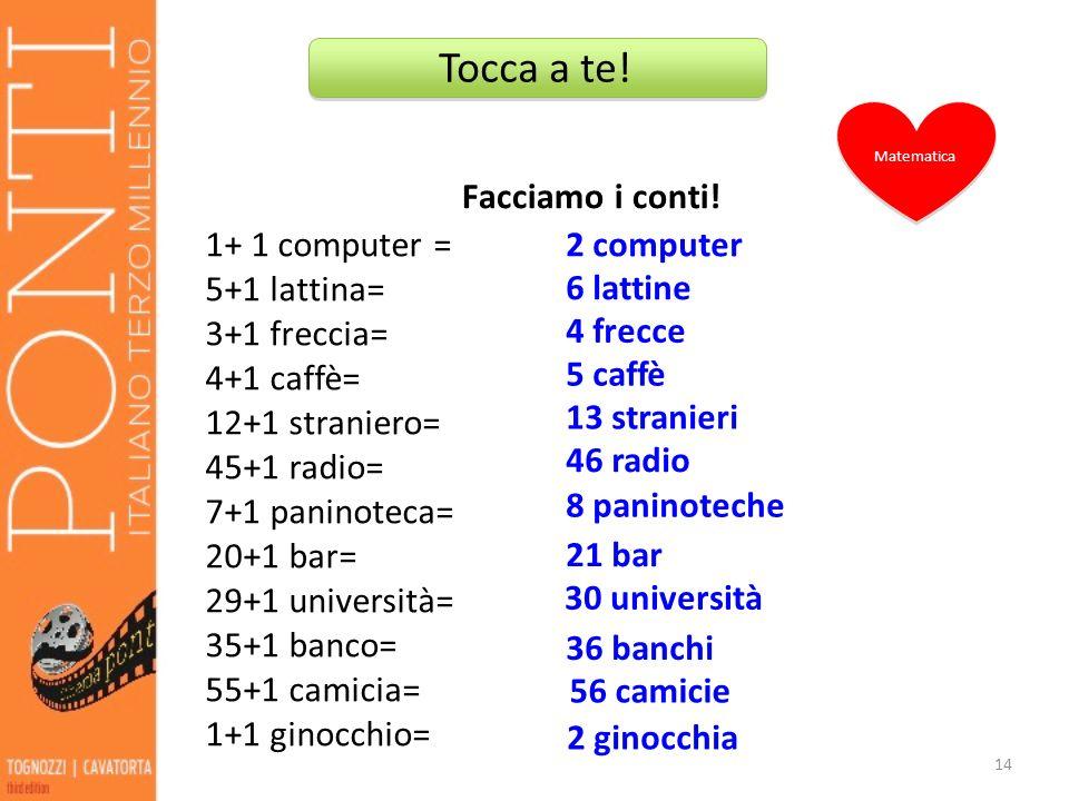 Facciamo i conti! 14 1+ 1 computer = 5+1 lattina= 3+1 freccia= 4+1 caffè= 12+1 straniero= 45+1 radio= 7+1 paninoteca= 20+1 bar= 29+1 università= 35+1