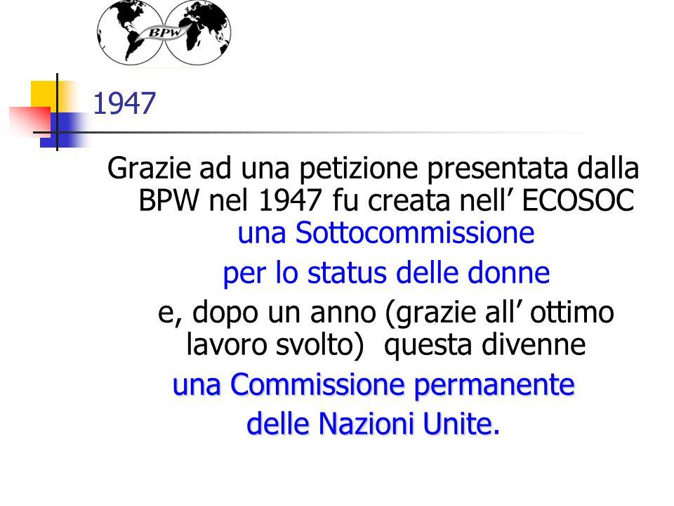 1947 Grazie ad una petizione presentata dalla BPW nel 1947 fu creata nell ECOSOC una Sottocommissione per lo status delle donne e, dopo un anno (grazie all ottimo lavoro svolto) questa divenne una Commissione permanente delle Nazioni Unite delle Nazioni Unite.