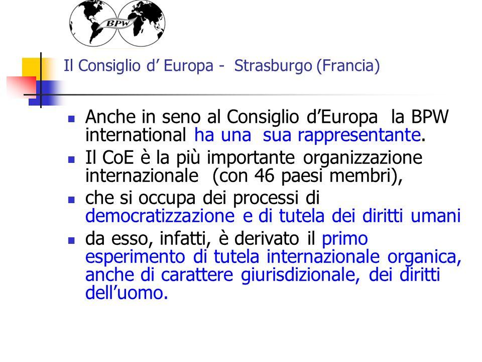 Il Consiglio d Europa - Strasburgo (Francia) Anche in seno al Consiglio dEuropa la BPW international ha una sua rappresentante. Il CoE è la più import