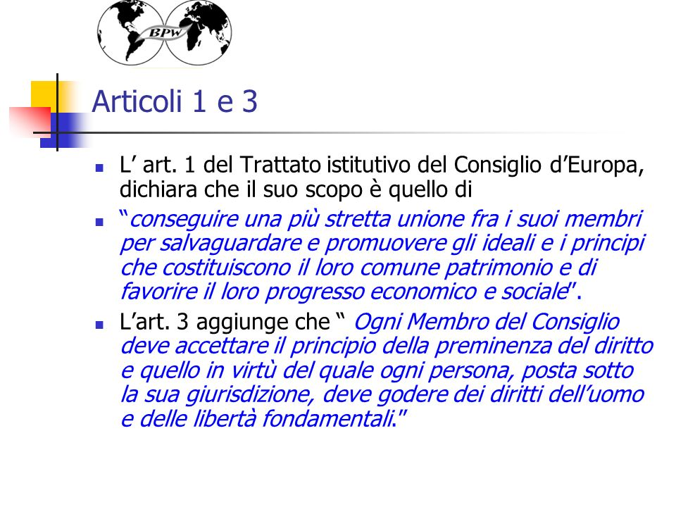 Articoli 1 e 3 L art. 1 del Trattato istitutivo del Consiglio dEuropa, dichiara che il suo scopo è quello di conseguire una più stretta unione fra i s