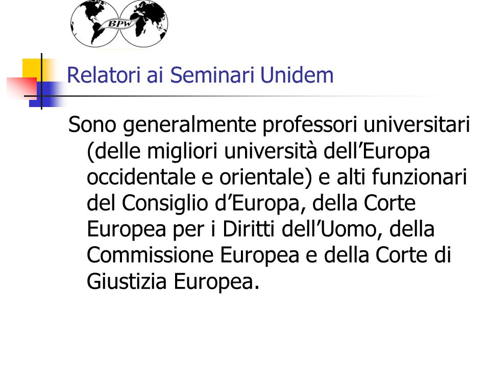 Relatori ai Seminari Unidem Sono generalmente professori universitari (delle migliori università dellEuropa occidentale e orientale) e alti funzionari del Consiglio dEuropa, della Corte Europea per i Diritti dellUomo, della Commissione Europea e della Corte di Giustizia Europea.