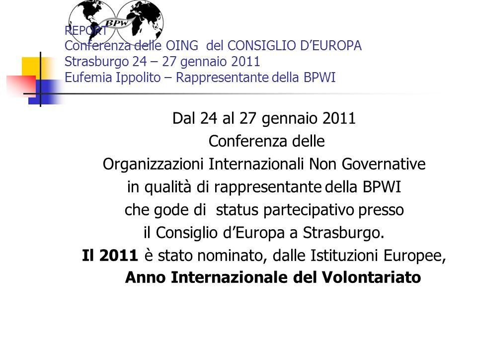 REPORT Conferenza delle OING del CONSIGLIO DEUROPA Strasburgo 24 – 27 gennaio 2011 Eufemia Ippolito – Rappresentante della BPWI Dal 24 al 27 gennaio 2011 Conferenza delle Organizzazioni Internazionali Non Governative in qualità di rappresentante della BPWI che gode di status partecipativo presso il Consiglio dEuropa a Strasburgo.