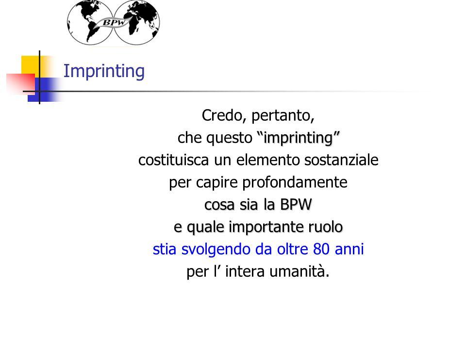 Imprinting Credo, pertanto, imprinting che questo imprinting costituisca un elemento sostanziale per capire profondamente cosa sia la BPW e quale importante ruolo stia svolgendo da oltre 80 anni per l intera umanità.