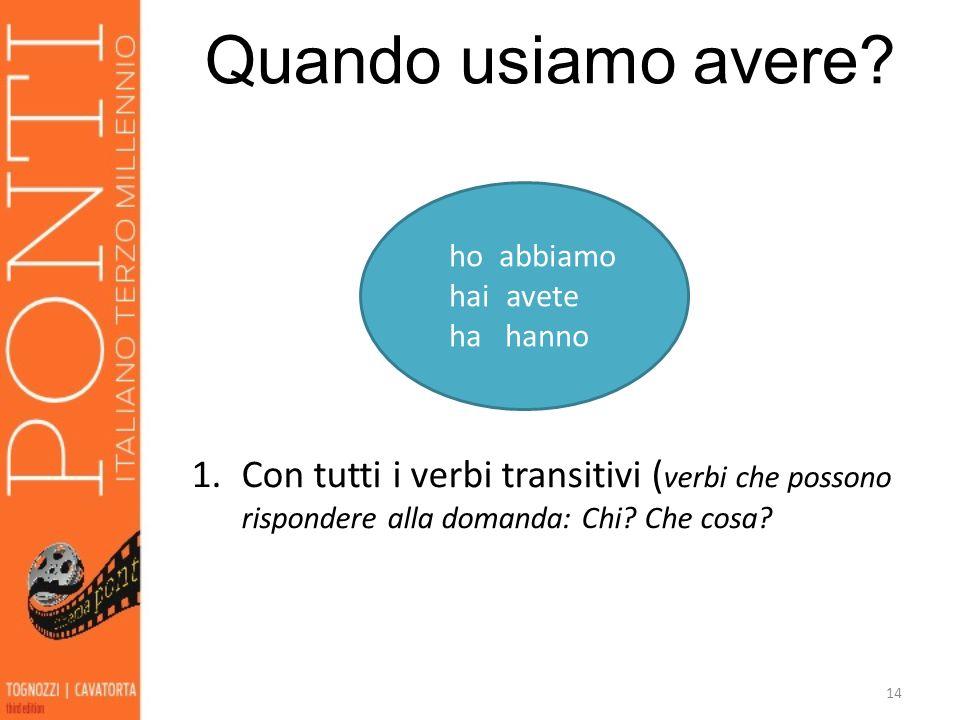 14 ho abbiamo hai avete ha hanno Quando usiamo avere? 1.Con tutti i verbi transitivi ( verbi che possono rispondere alla domanda: Chi? Che cosa?