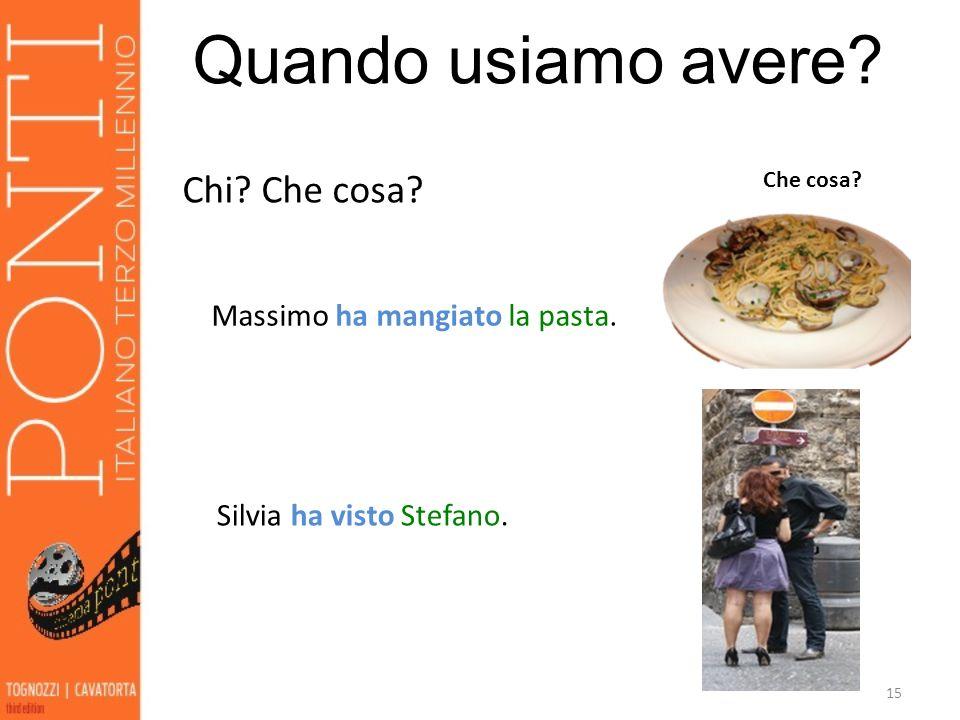 15 Quando usiamo avere? Chi? Che cosa? Massimo ha mangiato la pasta. Che cosa? Silvia ha visto Stefano. Chi?