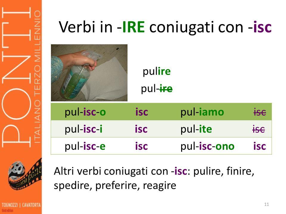 pulire pul-ire 11 pul-isc-o isc pul-iamo isc pul-isc-i isc pul-ite isc pul-isc-e isc pul-isc-ono isc Altri verbi coniugati con -isc: pulire, finire, spedire, preferire, reagire Verbi in -IRE coniugati con -isc