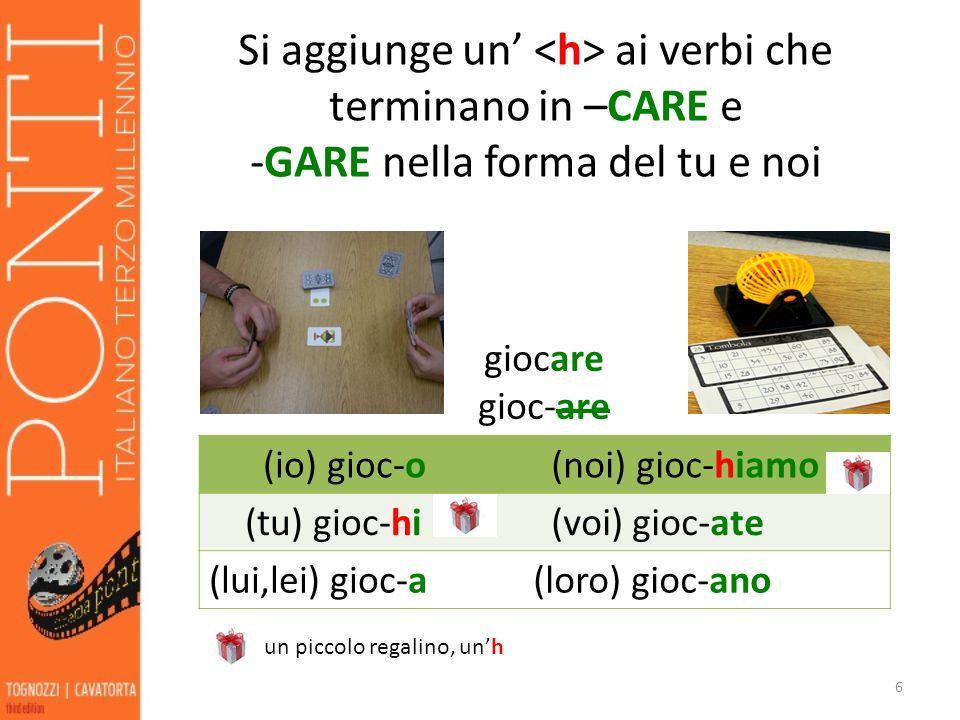 Si aggiunge un ai verbi che terminano in –CARE e -GARE nella forma del tu e noi 6 giocare gioc-are (io) gioc-o (noi) gioc-hiamo (tu) gioc-hi (voi) gioc-ate (lui,lei) gioc-a(loro) gioc-ano un piccolo regalino, unh