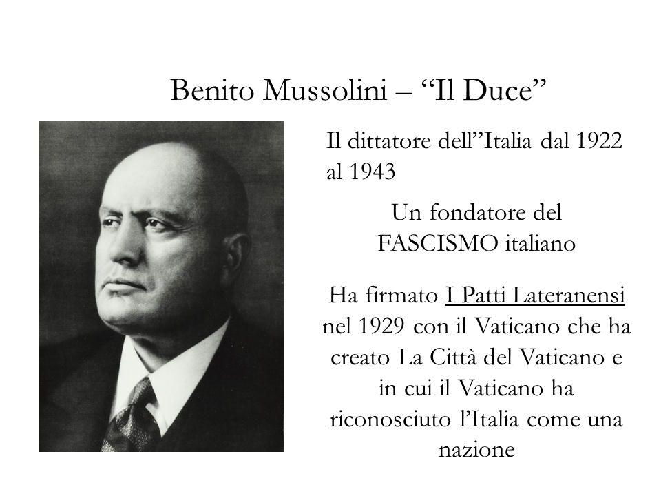 Benito Mussolini – Il Duce Il dittatore dellItalia dal 1922 al 1943 Un fondatore del FASCISMO italiano Ha firmato I Patti Lateranensi nel 1929 con il