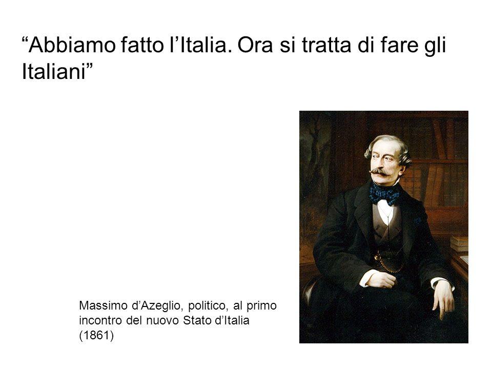 Abbiamo fatto lItalia. Ora si tratta di fare gli Italiani Massimo dAzeglio, politico, al primo incontro del nuovo Stato dItalia (1861)