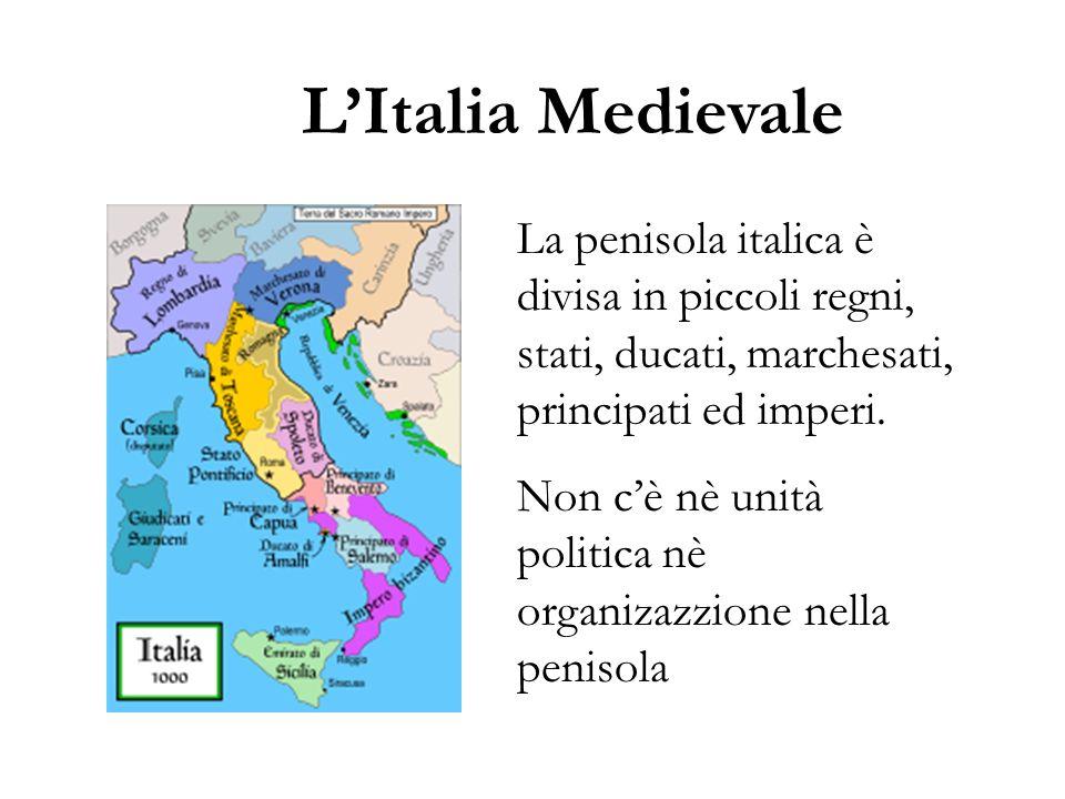 LItalia Medievale La penisola italica è divisa in piccoli regni, stati, ducati, marchesati, principati ed imperi. Non cè nè unità politica nè organiza