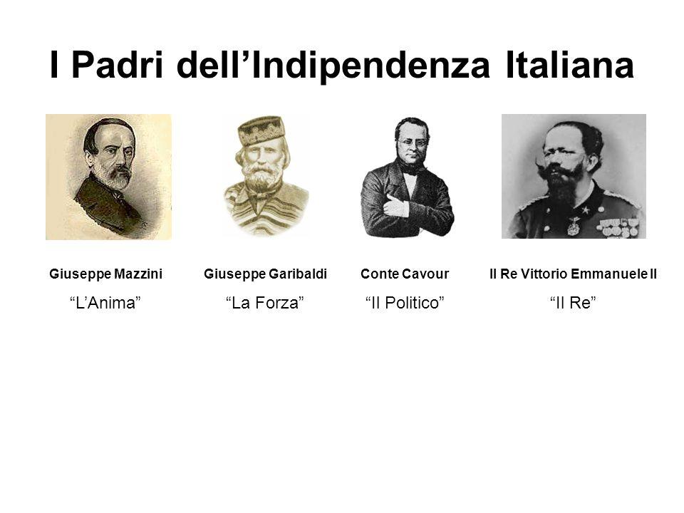 I Padri dellIndipendenza Italiana Giuseppe Mazzini LAnima Giuseppe Garibaldi La Forza Conte Cavour Il Politico Il Re Vittorio Emmanuele II Il Re