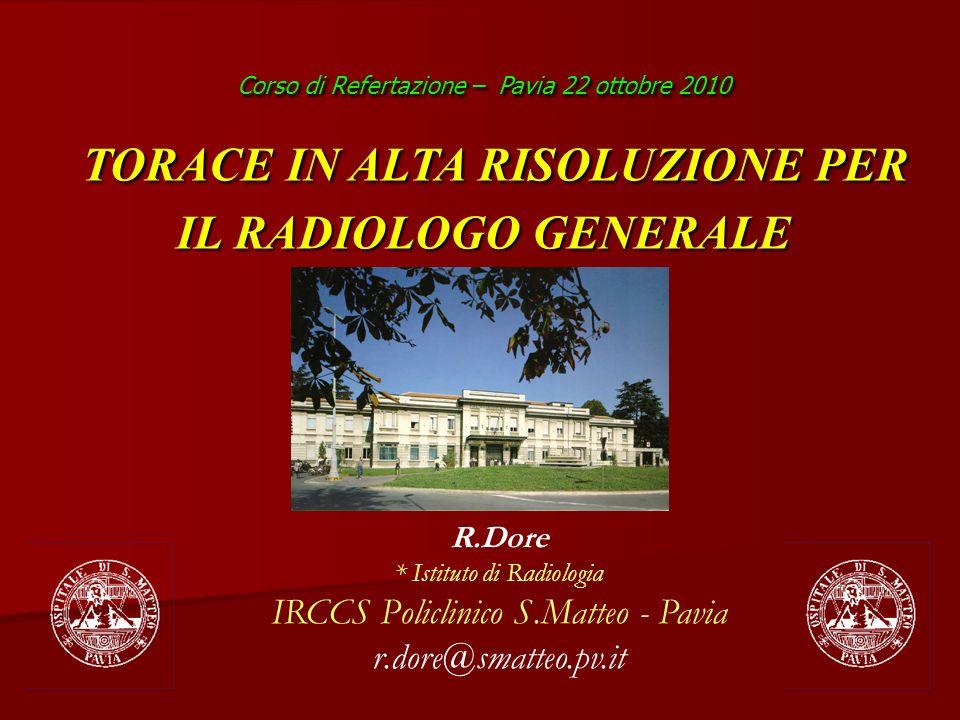 R.Dore * Istituto di Radiologia IRCCS Policlinico S.Matteo - Pavia r.dore@smatteo.pv.it Corso di Refertazione – Pavia 22 ottobre 2010 TORACE IN ALTA R