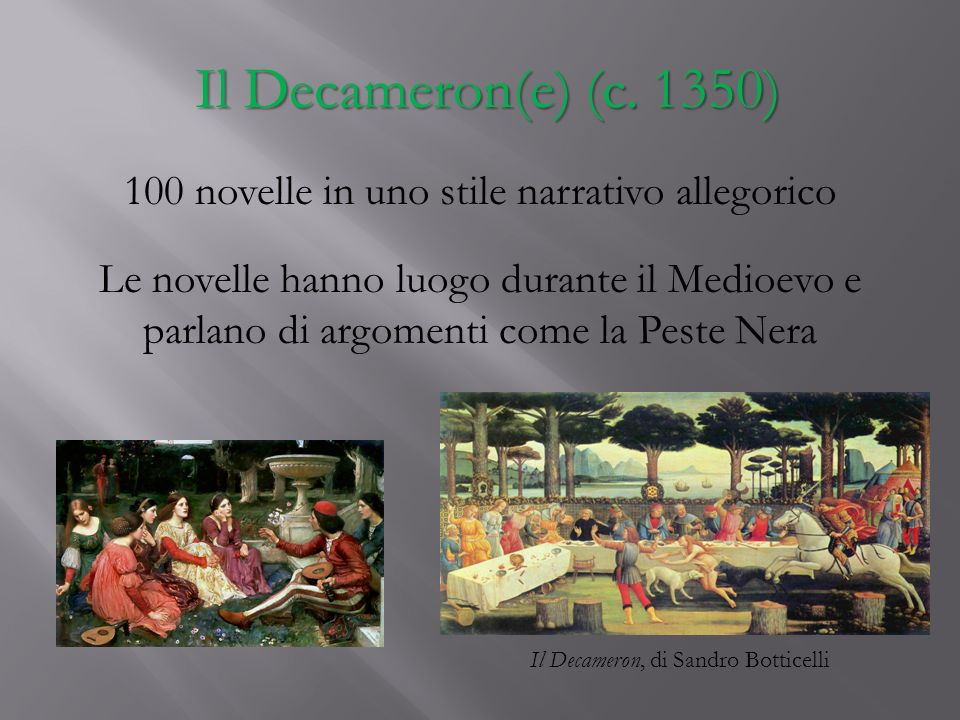 Il Decameron(e) (c. 1350) 100 novelle in uno stile narrativo allegorico Le novelle hanno luogo durante il Medioevo e parlano di argomenti come la Pest