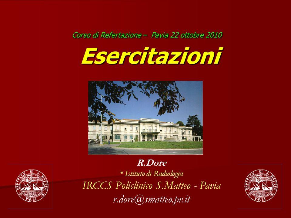 R.Dore * Istituto di Radiologia IRCCS Policlinico S.Matteo - Pavia r.dore@smatteo.pv.it Corso di Refertazione – Pavia 22 ottobre 2010 Esercitazioni