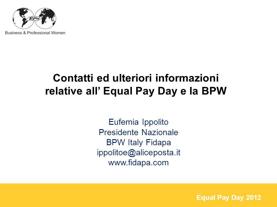 Equal Pay Day 2012 Eufemia Ippolito Presidente Nazionale BPW Italy Fidapa ippolitoe@aliceposta.it www.fidapa.com Contatti ed ulteriori informazioni relative all Equal Pay Day e la BPW