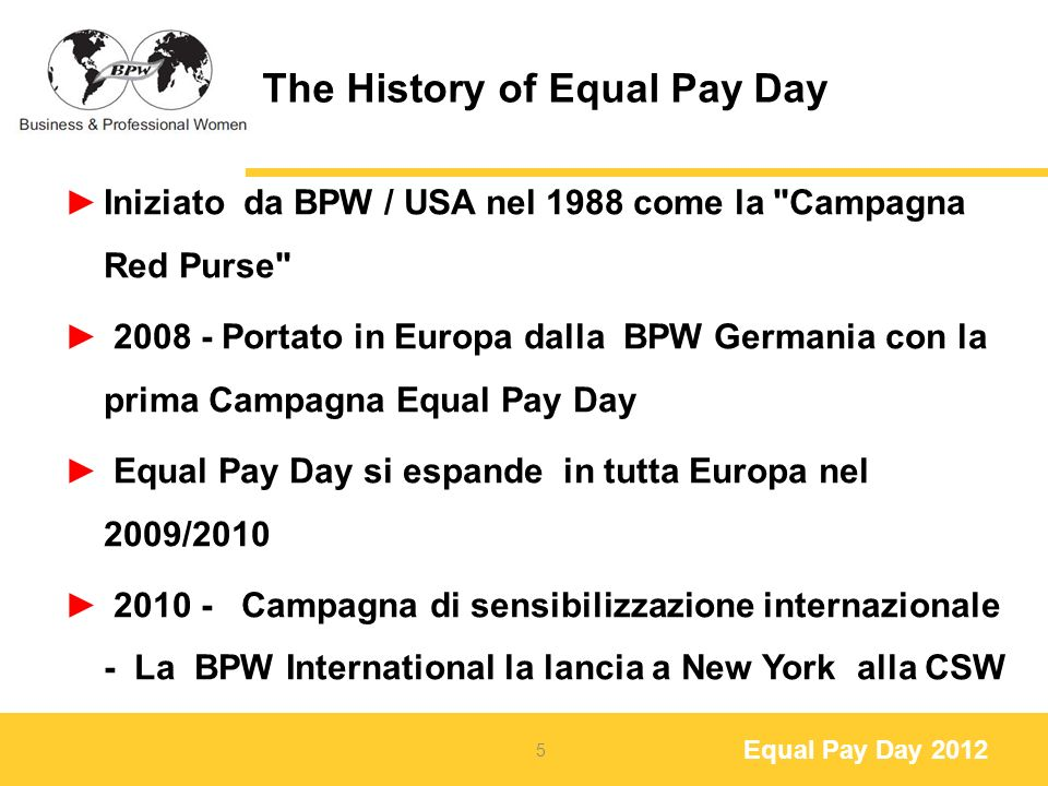 Equal Pay Day 2012 The History of Equal Pay Day Iniziato da BPW / USA nel 1988 come la Campagna Red Purse Portato in Europa dalla BPW Germania con la prima Campagna Equal Pay Day Equal Pay Day si espande in tutta Europa nel 2009/ Campagna di sensibilizzazione internazionale - La BPW International la lancia a New York alla CSW 5