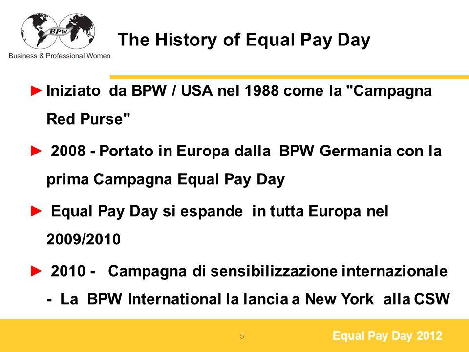 Equal Pay Day 2012 The History of Equal Pay Day 2010 – L Unione europea fissa la giornata dell Equal Pay Day il 15 aprile (data fissa) 2011 - UE realizza la formula del calcolo e organizza la prima Giornata europea della parità retributiva il 5 marzo 2011 (divario medio delle remunerazioni in Europa 17,5% 6
