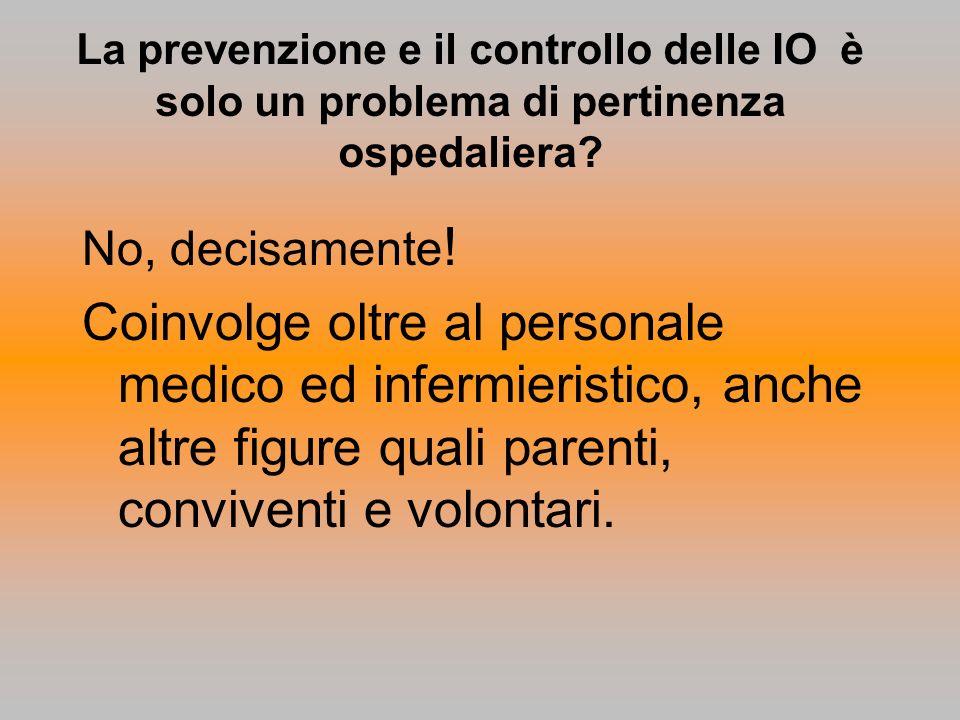 La prevenzione e il controllo delle IO è solo un problema di pertinenza ospedaliera? No, decisamente ! Coinvolge oltre al personale medico ed infermie