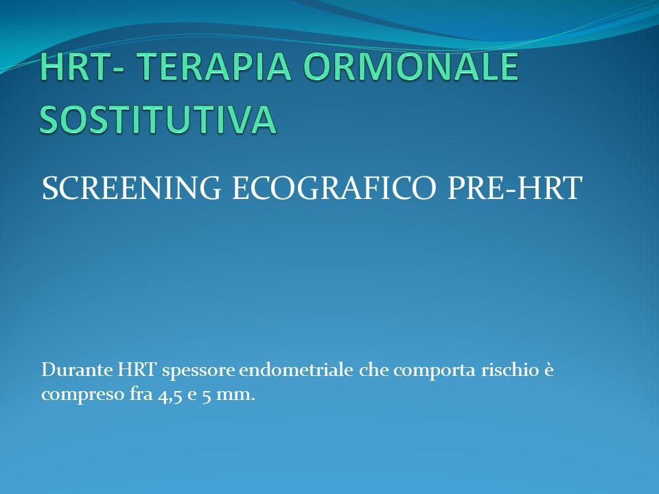 SCREENING ECOGRAFICO PRE-HRT Durante HRT spessore endometriale che comporta rischio è compreso fra 4,5 e 5 mm.