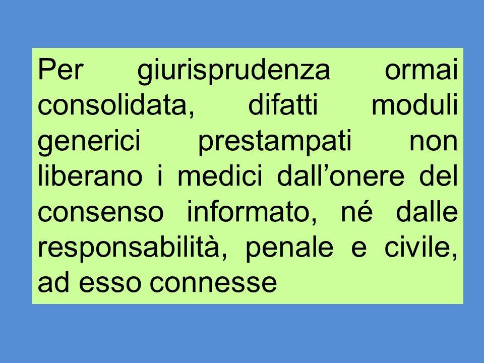 Per giurisprudenza ormai consolidata, difatti moduli generici prestampati non liberano i medici dallonere del consenso informato, né dalle responsabil