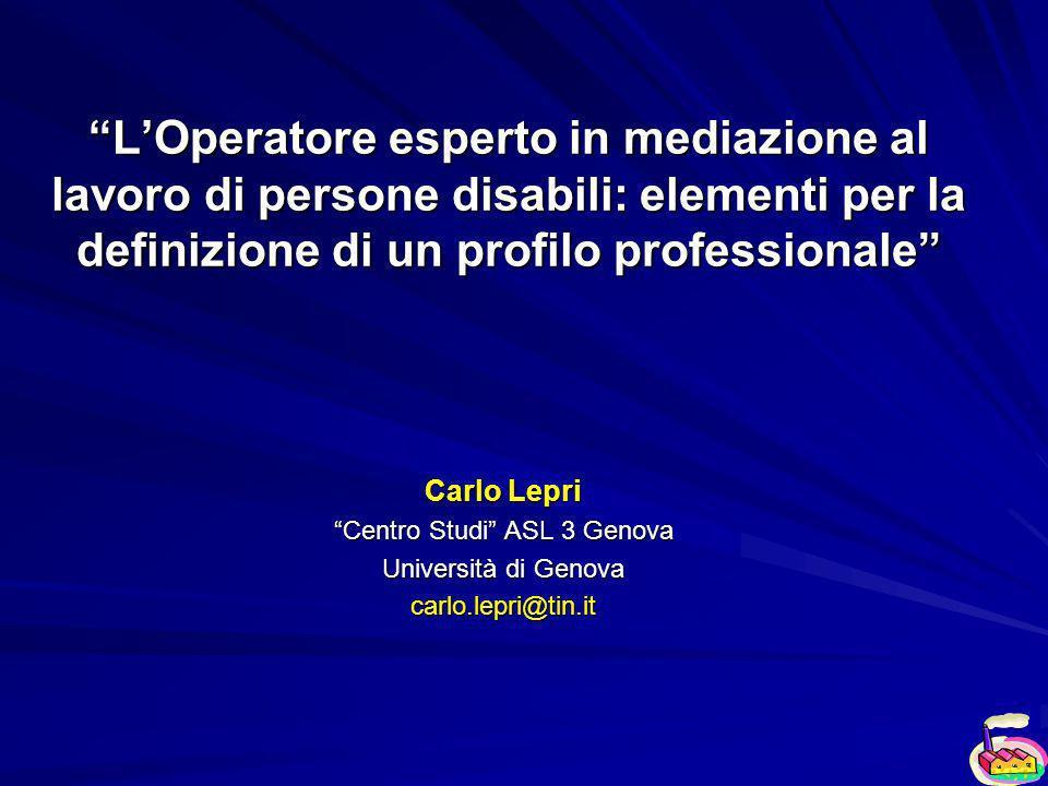 LOperatore esperto in mediazione al lavoro di persone disabili: elementi per la definizione di un profilo professionale Carlo Lepri Centro Studi ASL 3 Genova Università di Genova carlo.lepri@tin.it