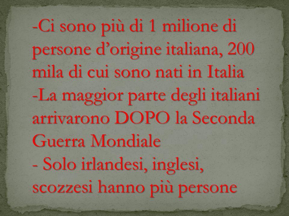 -Ci sono più di 1 milione di persone dorigine italiana, 200 mila di cui sono nati in Italia -La maggior parte degli italiani arrivarono DOPO la Second