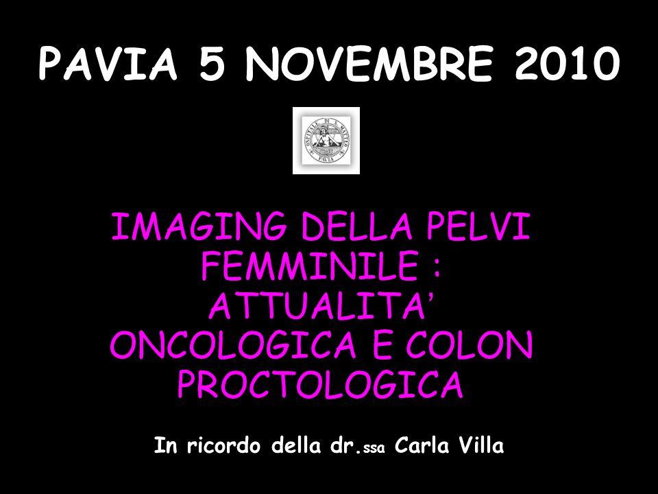 IMAGING DELLA PELVI FEMMINILE : ATTUALITA ONCOLOGICA E COLON PROCTOLOGICA PAVIA 5 NOVEMBRE 2010 In ricordo della dr. ssa Carla Villa