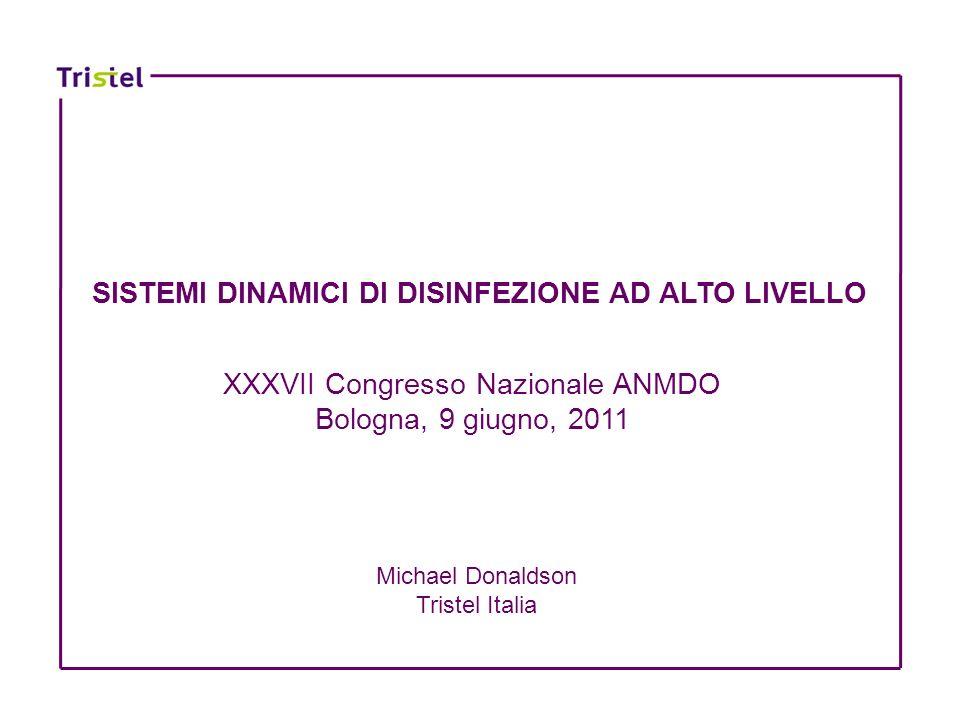 SISTEMI DINAMICI DI DISINFEZIONE AD ALTO LIVELLO XXXVII Congresso Nazionale ANMDO Bologna, 9 giugno, 2011 Michael Donaldson Tristel Italia