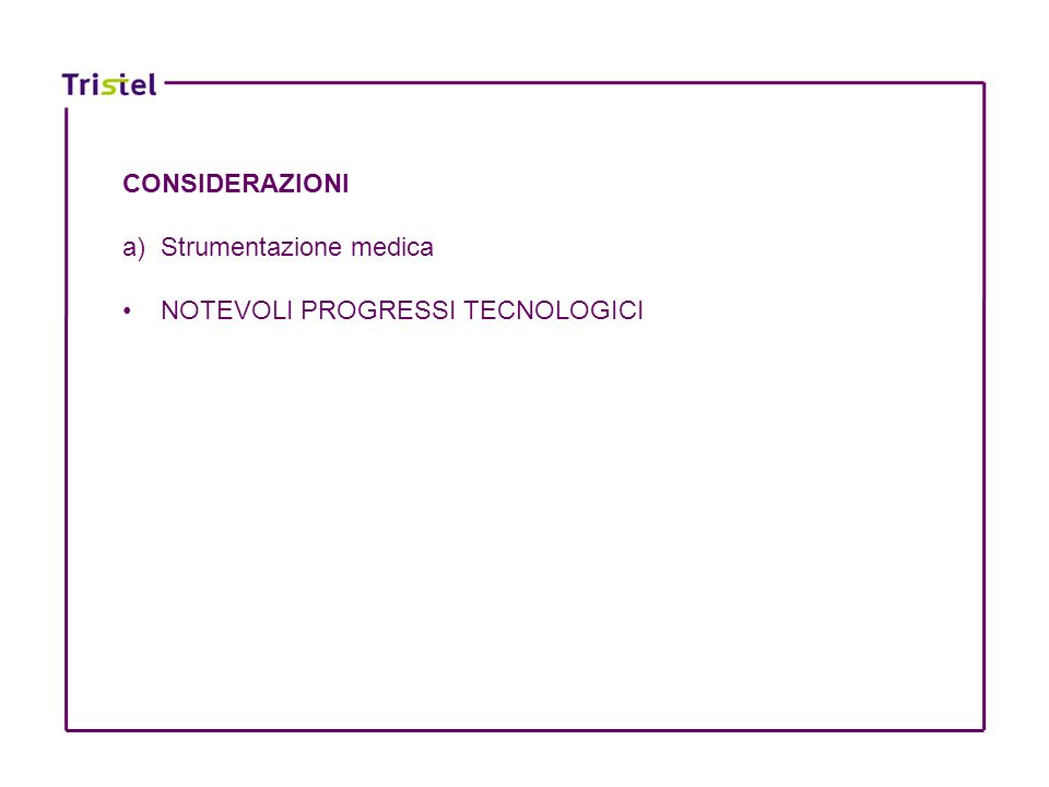 CONSIDERAZIONI a) Strumentazione medica NOTEVOLI PROGRESSI TECNOLOGICI NUOVE TECNICHE TERAPEUTICHE E DIAGNOSTICHE