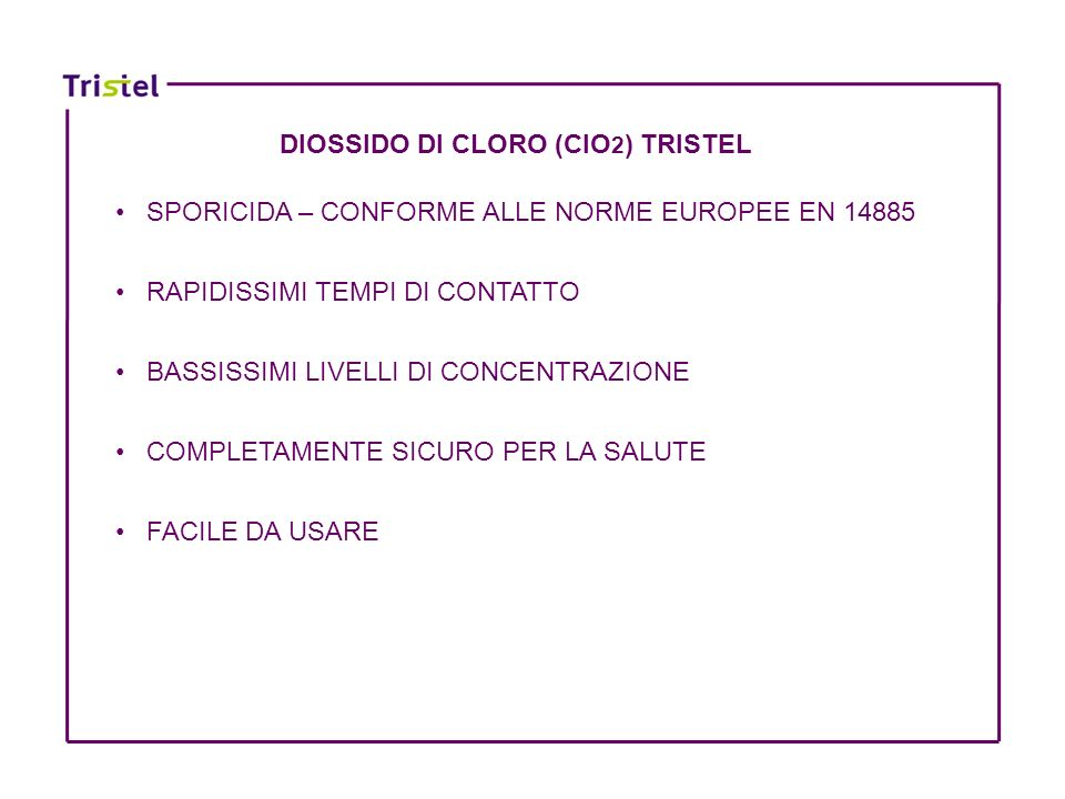 DIOSSIDO DI CLORO (ClO 2 ) TRISTEL SPORICIDA – CONFORME ALLE NORME EUROPEE EN 14885 RAPIDISSIMI TEMPI DI CONTATTO BASSISSIMI LIVELLI DI CONCENTRAZIONE